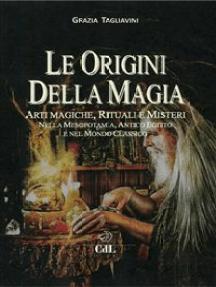 Le Origini della Magia: Arti magiche, rituali e misteri nella mesopotamia, antico Egitto e nel mondo classico