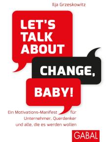 Let's talk about change, baby!: Ein Motivations-Manifest für Unternehmer, Querdenker und alle, die es werden wollen