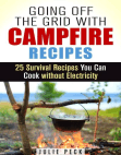 Going Off the Grid with Campfire Recipes: 25 Survival Recipes You Can Cook without Electricity: Prepper's Cookbook