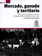 Mercado, ganado y territorio:: Haciendas y hacendados en el Oriente y el Magdalena Medio antioqueños (1920-1960)