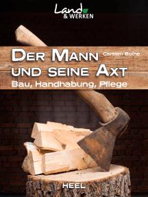 Der Mann und seine Axt: Bau, Handhabung, Pflege