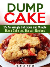 Dump Cake: 25 Amazingly Delicious and Simple Dump Cake and Dessert Recipes: Dump Dinner Recipes