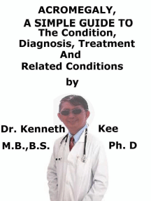 Acromegaly, A Simple Guide To The Condition, Diagnosis, Treatment And Related Conditions
