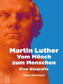 Martin Luther – Vom Mönch zum Menschen: Eine Biografie