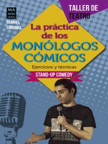 La práctica de los monólogos cómicos: Ejercicios y técnicas: Stand-up comedy
