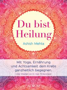 Du bist Heilung: Mit Yoga, Ernährung und Achtsamkeit dem Krebs ganzheitlich begegnen