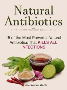 Natural Antibiotics: 15 of the Most Powerful Natural Antibiotics That Kills All Infections