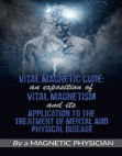 Vital Magnetic Cure: An Exposition of Vital Magnetism, and Its Application to the Treatment of Mental and Physical Disease