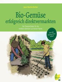 Bio-Gemüse erfolgreich direktvermarkten: Der Praxisleitfaden für die Vielfalts-Gärtnerei auf kleiner Fläche. Alles über Planung, Anbau, Verkauf