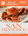 San Francisco - 2017: The Food Enthusiast's Complete Restaurant Guide