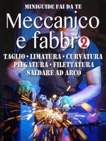 Meccanico e fabbro - 2: Taglio - Limatura - Curvatura - Piegatura - Filettatura - Saldare ad arco