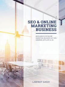SEO & Online Marketing Business: Erfolgreich im Online-Marketing-Business mit SEO, AdWords, Affiliate & Co.