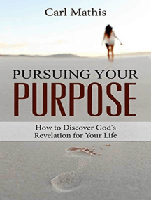 Pursuing Your Purpose: How To Discover God's Revelation For Your Life
