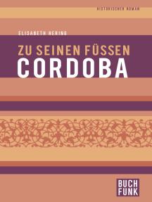 Zu seinen Füßen Cordoba: Historischer Roman