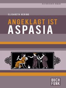 Angeklagt ist Aspasia: Historischer Roman