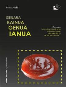 Genaua Kainua Genua Ianua: Genova. Le molte vite di una città portuale dal Neolitico al VII secolo d.C.