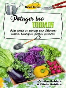 Potager bio urbain: Guide simple et pratique pour débutants - conseils, techniques, plantes, ressources