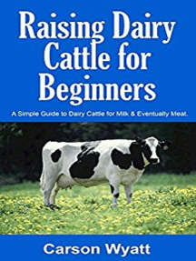 Raising Dairy Cattle for Beginners: A Simple Guide to Dairy Cattle for Milk & Eventually Meat: Homesteading Freedom