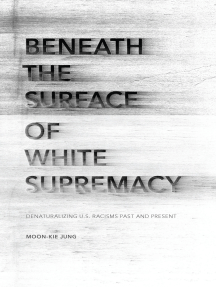 Beneath the Surface of White Supremacy: Denaturalizing U.S. Racisms Past and Present