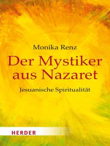 Der Mystiker aus Nazaret: Jesus neu begegnen - Jesuanische Spiritualität