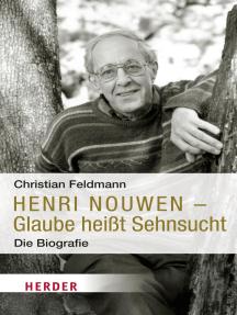 Henri Nouwen - Glaube heißt Sehnsucht: Die Biografie