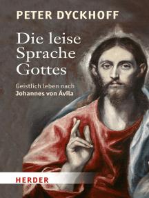 Die leise Sprache Gottes: Geistlich leben nach Johannes von Avila