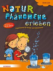 Naturphänomene erleben: Experimente für Kinder und Erwachsene