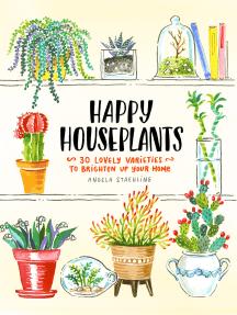 Happy Houseplants: 30 Lovely Varieties to Brighten Up Your Home