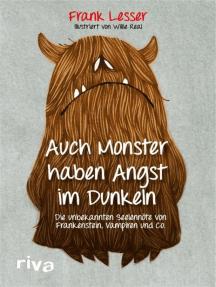 Auch Monster haben Angst im Dunkeln: Die unbekannten Seelennöte von Frankenstein, Vampiren und Co.