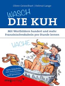 Wasch die Kuh: Mit Wortbildern hundert und mehr Französischvokabeln pro Stunde lernen