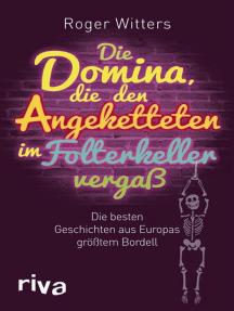 Die Domina, die den Angeketteten im Folterkeller vergaß: Die besten Geschichten aus Europas größtem Bordell