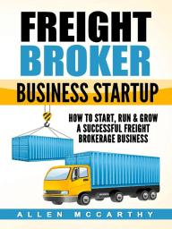 Freight Broker Business Startup - How to Start, Run & Grow a Successful Freight Brokerage Business