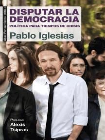 Disputar la democracia: Política para tiempos de crisis