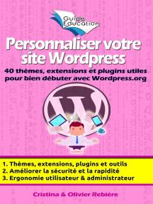 Personnaliser votre site Wordpress: 40 thèmes, extensions et plugins utiles pour bien débuter avec Wordpress.org, astuces et conseils pour améliorer la sécurité, l'ergonomie, la rapidité de votre site