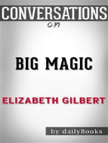 Big Magic: A Novel by Elizabeth Gilbert | Conversation Starters