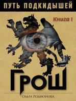 ПУТЬ ПОДКИДЫШЕЙ. Книга I. ГРОШ.