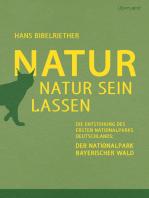 Natur Natur sein lassen: Die Entstehung des ersten Nationalparks Deutschlands: Der Nationalpark Bayerischer Wald