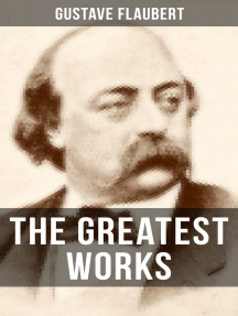 The Greatest Works of Gustave Flaubert: Novels, Novellas and Short Stories from the prolific French writer, featuring Literary Essays on Flaubert by Guy de Maupassant, Virginia Woolf, Henry James, D.H. Lawrence