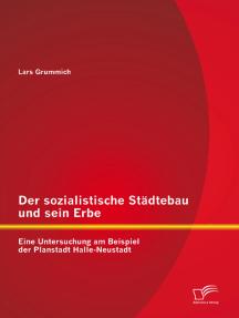 Der sozialistische Städtebau und sein Erbe: Eine Untersuchung am Beispiel der Planstadt Halle-Neustadt