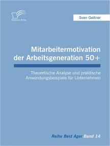 Mitarbeitermotivation der Arbeitsgeneration 50+: Theoretische Analyse und praktische Anwendungsbeispiele für Unternehmen