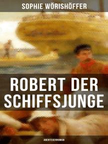 Robert der Schiffsjunge (Abenteuerroman): Robert des Schiffsjungen Fahrten und Abenteuer auf der deutschen Handels- und Kriegsflotte