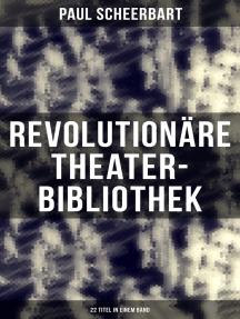 Revolutionäre Theater-Bibliothek (22 Titel in einem Band): Die Welt geht unter! + Der Regierungswechsel + Es lebe Europa! + Der fanatische Bürgermeister…