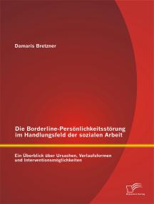 Die Borderline-Persönlichkeitsstörung im Handlungsfeld der sozialen Arbeit: Ein Überblick über Ursachen, Verlaufsformen und Interventionsmöglichkeiten