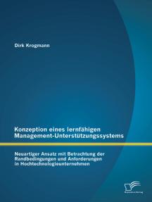 Konzeption eines lernfähigen Management-Unterstützungssystems: Neuartiger Ansatz mit Betrachtung der Randbedingungen und Anforderungen in Hochtechnologieunternehmen