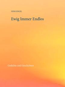 Ewig Immer Endlos: Gedichte und Geschichten