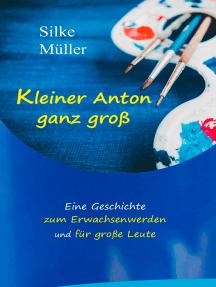 Kleiner Anton ganz groß: Eine Geschichte zum Erwachsenwerden und für große Leute