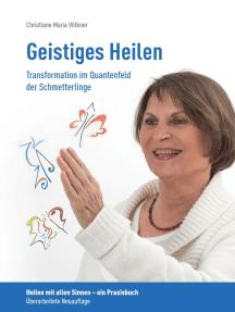 Geistiges Heilen - Transformation im Quantenfeld der Schmetterlinge: Heilen mit allen Sinnen - ein Praxisbuch