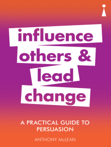 A Practical Guide to Persuasion: Influence others and lead change