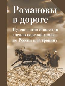 Романовы в дороге: Путешествия и поездки членов царской семьи по России и за границу