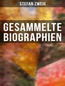Gesammelte Biographien: Maria Stuart, Marie Antoinette, Joseph Fouché, Romain Rolland, Casanova, Magellan, Nietzsche